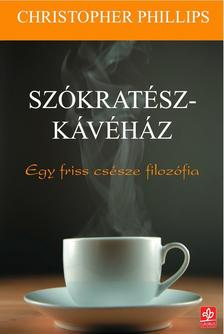 Christopher Phillips - Szókratész-kávéház - Egy friss csésze filozófia