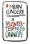 Milan Kundera - A jelentéktelenség ünnepe<!--span style='font-size:10px;'>(G)</span-->