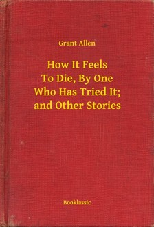 Allen Grant - How It Feels To Die, By One Who Has Tried It; and Other Stories [eKönyv: epub, mobi]