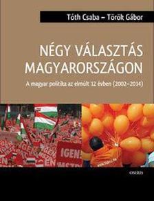 Tóth Csaba - Török Gábor - Négy választás Magyarországon - A magyar politika az elmúlt 12 évben (2002-2014)