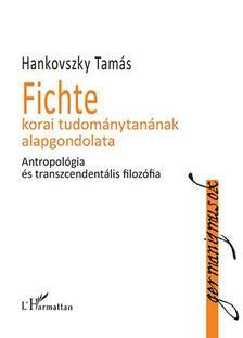 Hankovszky Tamás - Fichte korai tudománytanának alapgondolata - Antropológia és transzcendentális filozófia
