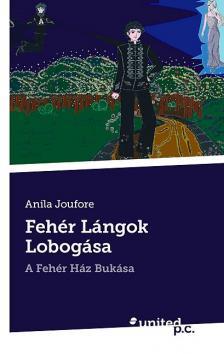 JOUFORE, ANILA - FEHÉR LÁNGOK LOBOGÁSA - A FEHÉR HÁZ BUKÁSA