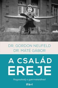Dr. Máté Gábor - Gordon Neufeld - A család ereje - Ragaszkodj a gyermekeidhez!