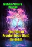 Dragon Muham Sakura - The Tale of Prophet Noah (Nuh) In Islam [eKönyv: epub,  mobi]