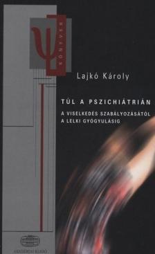 Lajkó Károly - Túl a pszichiátrián  * A viselkedés szabályozásától a lelki gyógyulásig
