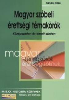 Sándor Ildikó - MAGYAR SZÓBELI ÉRETTSÉGI TÉMAKÖRÖK - KÖZÉPSZINTEN ÉS EMELT SZINTEN