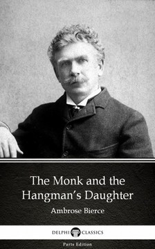 Delphi Classics Ambrose Bierce, - The Monk and the Hangman's Daughter by Ambrose Bierce (Illustrated) [eKönyv: epub, mobi]