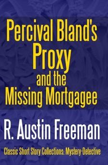 FREEMAN, R. AUSTIN - Percival Bland's Proxy and The Missing Mortgagee [eKönyv: epub, mobi]