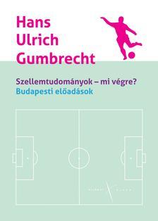 Hans Ulrich Gumbrecht - SZELLEMTUDOMÁNYOK - MI VÉGRE?