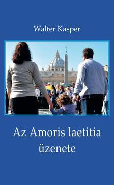 Walter Kasper - Az Amoris laetitia üzenete - Megfontolások Ferenc pápa dokumentumáról