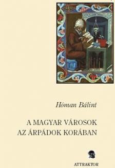 Hóman Bálint - A MAGYAR VÁROSOK AZ ÁRPÁDOK KORÁBAN ***