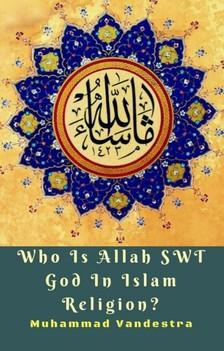 Vandestra Muhammad - Who Is Allah SWT God In Islam Religion? [eKönyv: epub, mobi]