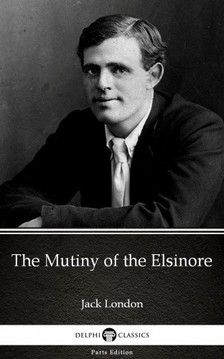 Delphi Classics Jack London, - The Mutiny of the Elsinore by Jack London (Illustrated) [eKönyv: epub, mobi]