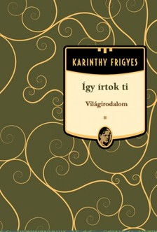 Karinthy Frigyes - Így írtok Ti - Világirodalom [eKönyv: epub, mobi]