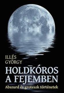 Illés György - Holdkóros a fejemben - Abszurd és groteszk történetek