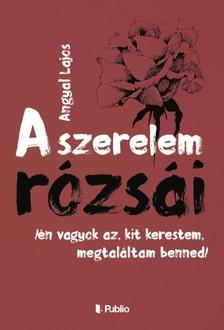 Lajos Angyal - A Szerelem Rózsái - /én vagyok az, kit kerestem, megtaláltam benned/ [eKönyv: epub, mobi]