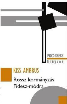 Kiss Ambrus - ROSSZ KORMÁNYZÁS FIDESZ-MÓDRA
