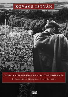 Kovács István - Csoda a Visztulánál és a Balti-tengernél - Piłsudski... Katyń... Szolidaritás