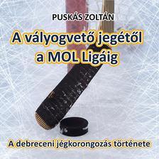 Puskás Zoltán - A vályogvető jegétől a MOL Ligáig - A debreceni jégkorongozás története