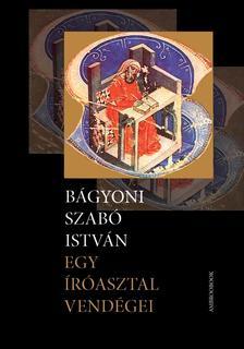 Bágyoni Szabó István - Egy íróasztal vendégei