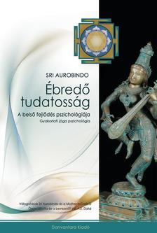 Sri Aurobindo - Ébredő tudatosság - A belső fejlődés pszichológiája