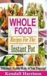 Harrison Kendall - Whole Food Recipes For The Instant Pot [eKönyv: epub,  mobi]