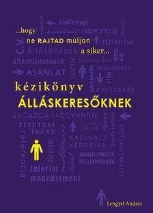 Lengyel András (szerk.) - Kézikönyv álláskeresőknek - Hogy ne rajtad múljon a siker...