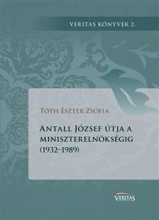 Tóth Eszter Zsófia - Antall József útja a miniszterelnökségig