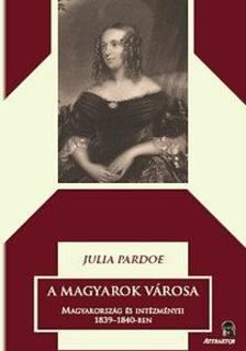 Julia Pardoe - A magyarok városa 1-2 kötet - Magyarország és intézményei 1839-1840-ben ***