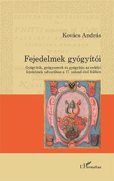 Kovács András - Fejedelmek gyógyítói - Gyógyítók, gyógyszerek és gyógyítás az erdélyi fejedelmek udvarában a 17. század első felében