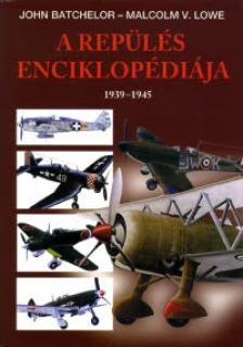 JOHN BATCHELOR- MALCOLM V. LOWE - A REPÜLÉS ENCIKLOPÉDIÁJA 1939-1945.