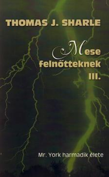 SHARLE, THOMAS J. - MR. YORK HARMADIK ÉLETE - MESE FELNŐTTEKNEK III.