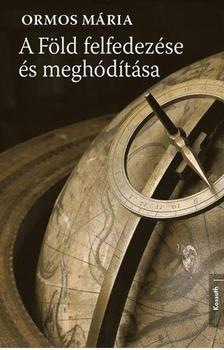 Ormos Mária - A FÖLD FELFEDEZÉSE ÉS MEGHÓDÍTÁSA