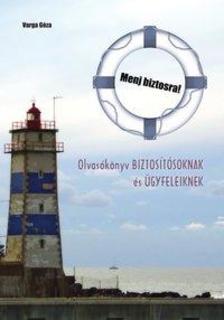 Varga Géza - Menj biztosra! - Olvasókönyv biztosítósoknak és ügyfeleiknek