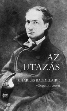 Charles Baudelaire - AZ UTAZÁS - CHARLES BAUDELAIRE VÁLOGATOTT VERSEI