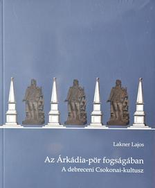 Lakner Lajos - Az Árkádia-pör fogságában. A debreceni Csokonai-kultusz