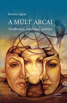 ROMSICS IGNÁC - A múlt arcai - Történelem, emlékezet, politika