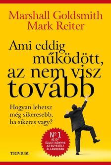 Marshall Goldsmith - Mark Reiter - Ami eddig működött, az nem visz tovább - Hogyan lehetsz még sikeresebb, ha sikeres vagy?
