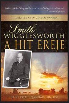 Smith Wigglesworth - A hit ereje - Hiterősítők minden napra - első kötet (január-június)