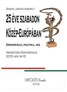 Simon János  (szerk.) - Huszonöt Éve Szabadon Közép-Európában - Demokrácia, politika, jog