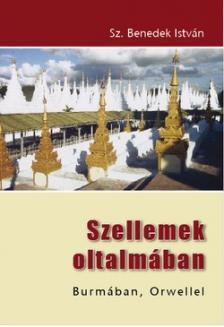 Sz. Benedek István - SZELLEMEK OLTALMÁBAN - BURMÁBAN, ORWELLEL
