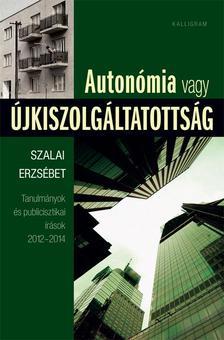 Szalai Erzsébet - Autonómia vagy újkiszolgáltatottság - Tanulmányok és publicisztikai írások