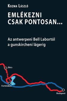 KOZMA LÁSZLÓ - Emlékezni csak pontosan... Az antwerpeni Bell Labortól a gunskircheni lágerig