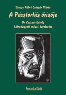Vincze Pálné Császár Mária - A Pásztortűz őrizője - Dr. Császár Károly hátrahagyott művei, levelezése