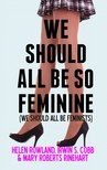 Helen Rowland, Irvin S. Cobb, Mary Roberts Rinehart, Richard Saunders - We Should All Be So Feminine [eKönyv: epub, mobi]