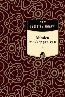 Karinthy Frigyes - Minden másképpen van