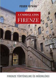 FEUER ISTVÁN - A csodálatos Firenze. Firenze történelme és műemlékei