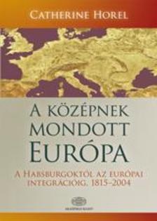 Catherine Hore - A középnek mondott Európa *   Közép-Európa története a Habsburgoktól az európai integrációig