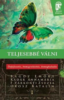 Bagdy Emőke, F. Várkonyi Zsuzsa, Kádár Annamária, Orosz Katalin - Teljesebbé válni - Önfejlesztés, önmegvalósítás, önmeghaladás