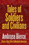 AMBROSE BIERCE - Tales of Soldiers and Civilians - The Collected Works of Ambrose Bierce Vol. II [eKönyv: epub,  mobi]
